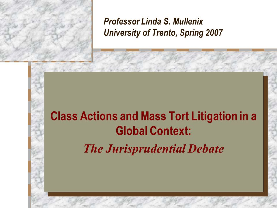 Mass Tort Litigation: The Jurisprudential Debate Deborah Hensler, Resolving Mass Toxic Torts: Myths and Realties (1989) Realities (from empirical research): – Lawyer-client relations are prefunctory and superficial (not intimate) – Locus of control is lawyer, not client – Lawyer educates client to view of legal process that serves lawyer's interests – Clients often only names to lawyers and court personnel – Actual trials are rarely desired or occur – Actual trial usually only preferred by clients