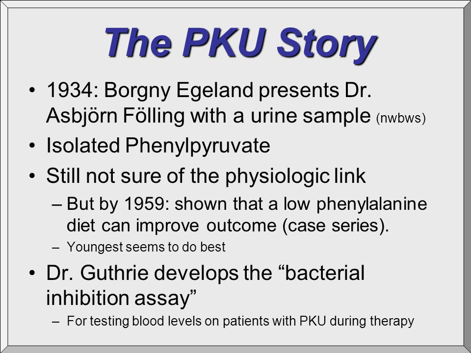 The PKU Story 1934: Borgny Egeland presents Dr. Asbjörn Fölling with a urine sample (nwbws) Isolated Phenylpyruvate Still not sure of the physiologic
