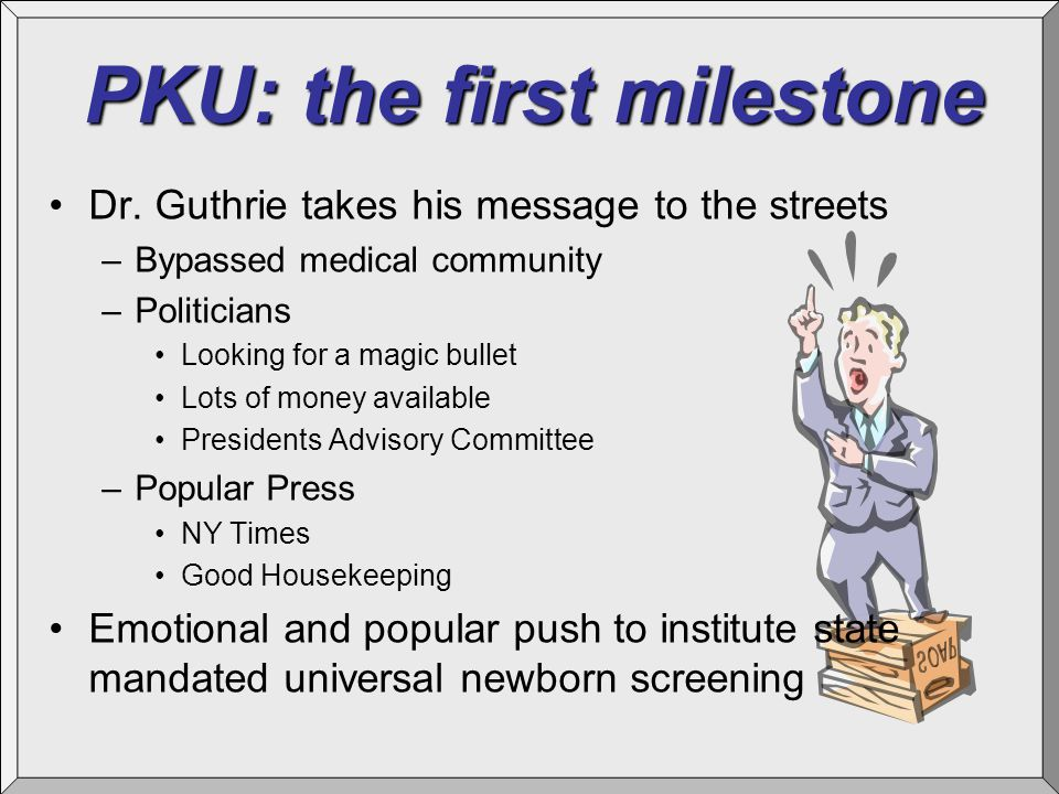 PKU: the first milestone Dr. Guthrie takes his message to the streets –Bypassed medical community –Politicians Looking for a magic bullet Lots of mone