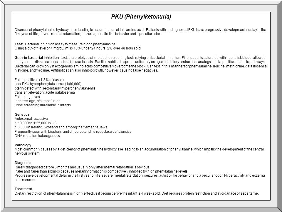 PKU (Phenylketonuria) Disorder of phenylalanine hydroxylation leading to accumulation of this amino acid. Patients with undiagnosed PKU have progressi