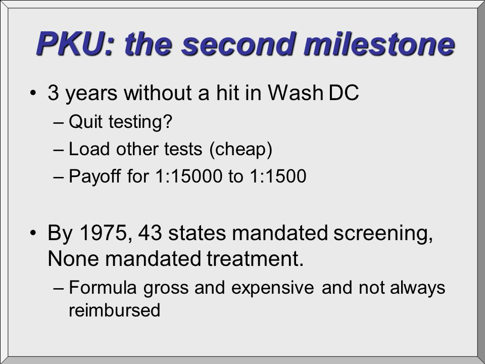 PKU: the second milestone 3 years without a hit in Wash DC –Quit testing? –Load other tests (cheap) –Payoff for 1:15000 to 1:1500 By 1975, 43 states m