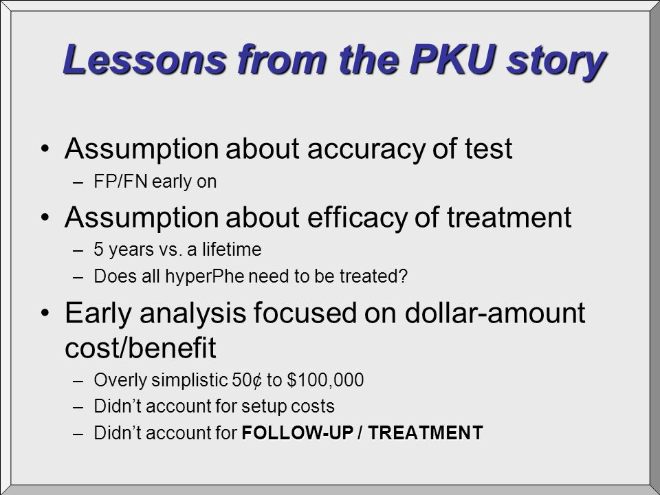 Lessons from the PKU story Assumption about accuracy of test –FP/FN early on Assumption about efficacy of treatment –5 years vs.