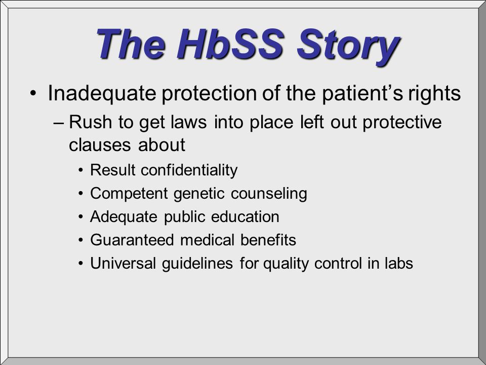 The HbSS Story Inadequate protection of the patient's rights –Rush to get laws into place left out protective clauses about Result confidentiality Competent genetic counseling Adequate public education Guaranteed medical benefits Universal guidelines for quality control in labs