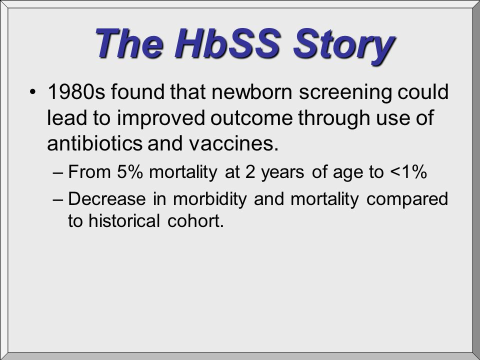 The HbSS Story 1980s found that newborn screening could lead to improved outcome through use of antibiotics and vaccines. –From 5% mortality at 2 year