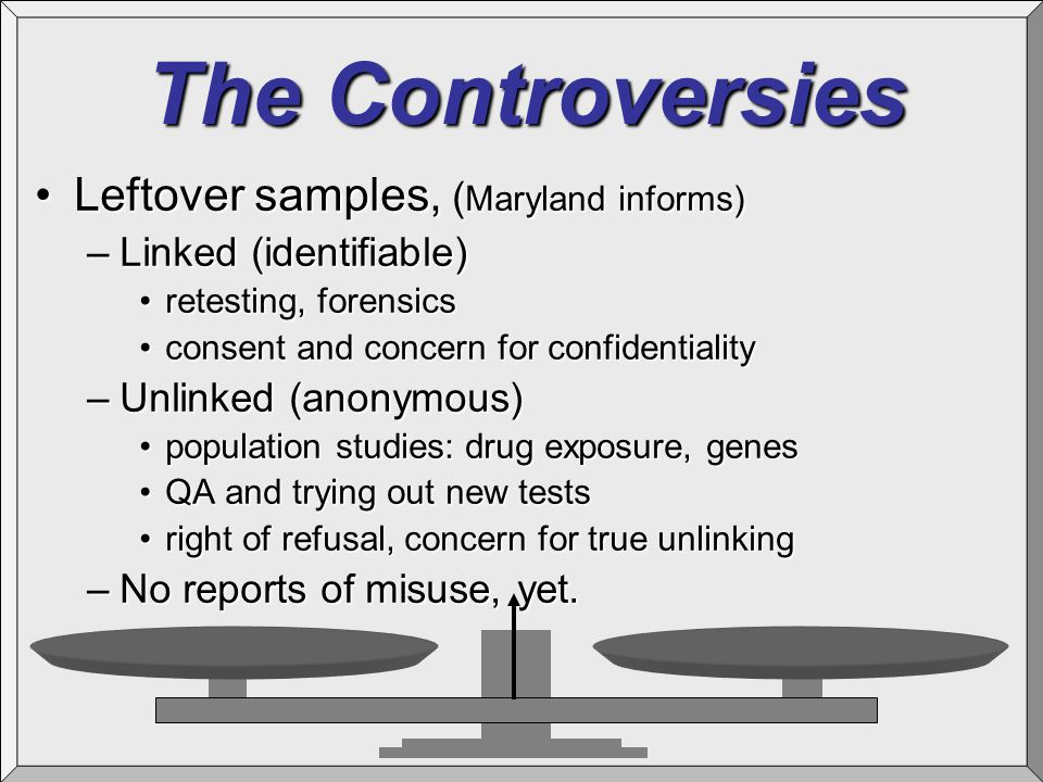 The Controversies Leftover samples, ( Maryland informs)Leftover samples, ( Maryland informs) –Linked (identifiable) retesting, forensicsretesting, for
