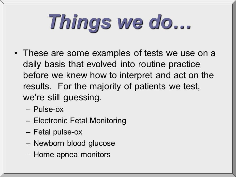 Things we do… These are some examples of tests we use on a daily basis that evolved into routine practice before we knew how to interpret and act on t