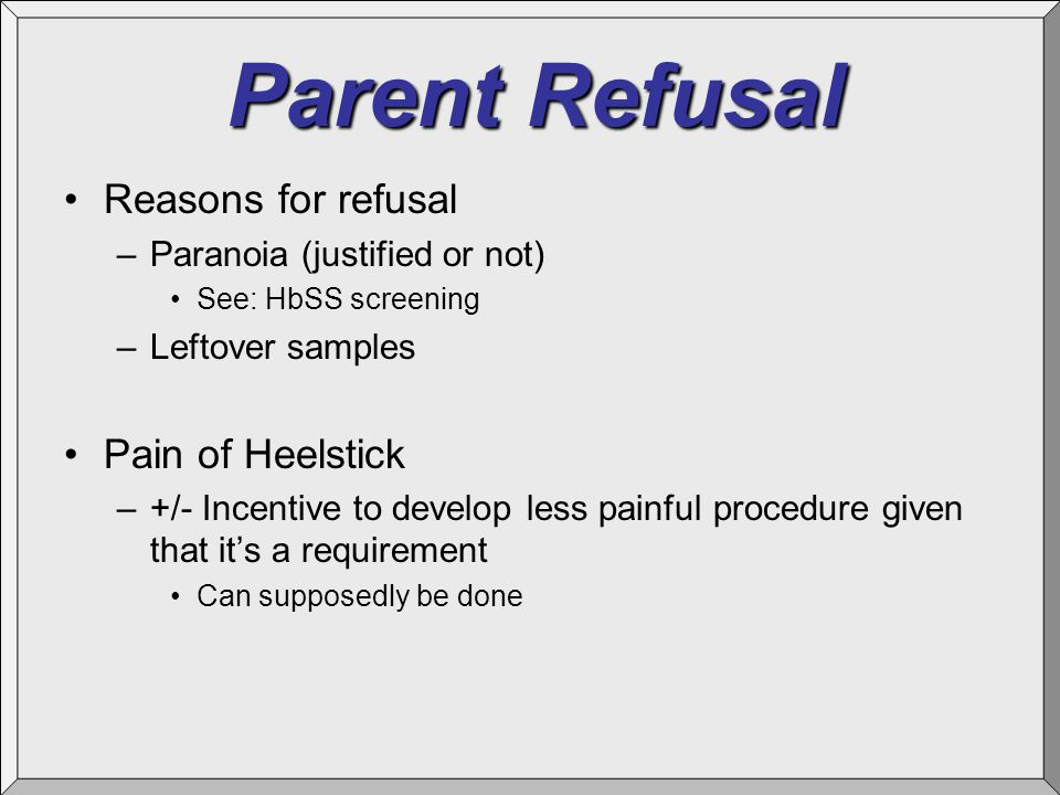 Parent Refusal Reasons for refusal –Paranoia (justified or not) See: HbSS screening –Leftover samples Pain of Heelstick –+/- Incentive to develop less