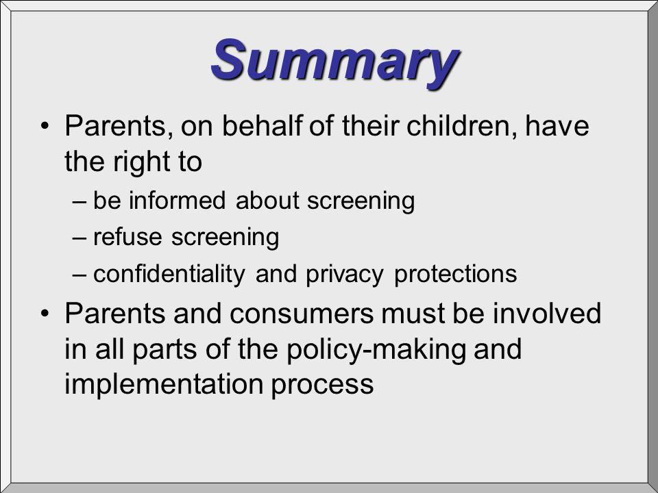 Summary Parents, on behalf of their children, have the right to –be informed about screening –refuse screening –confidentiality and privacy protection