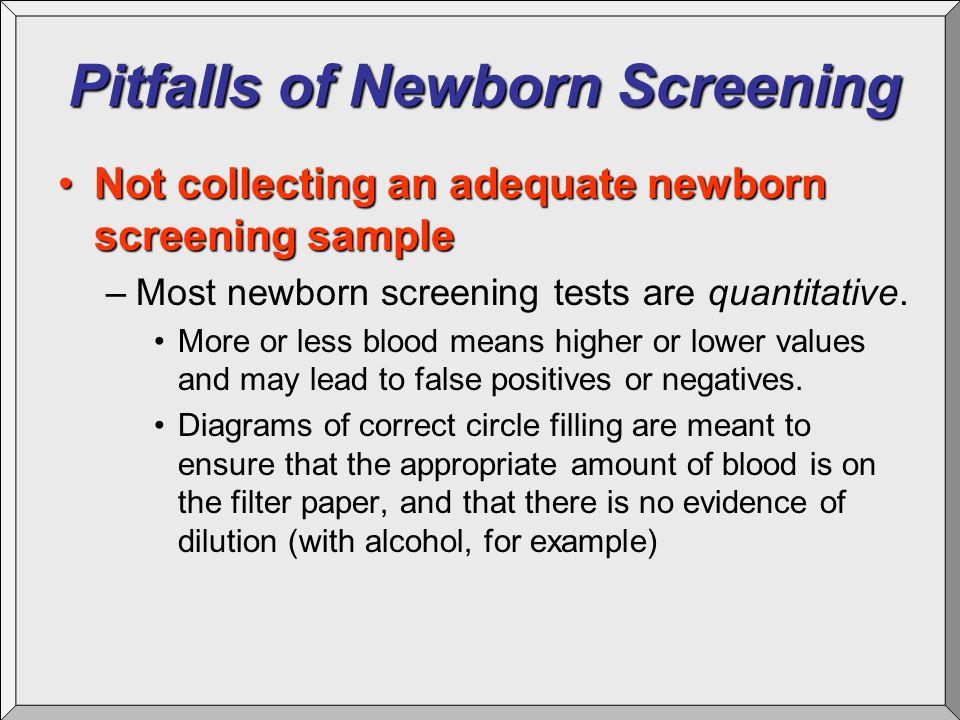 Pitfalls of Newborn Screening Not collecting an adequate newborn screening sampleNot collecting an adequate newborn screening sample –Most newborn scr