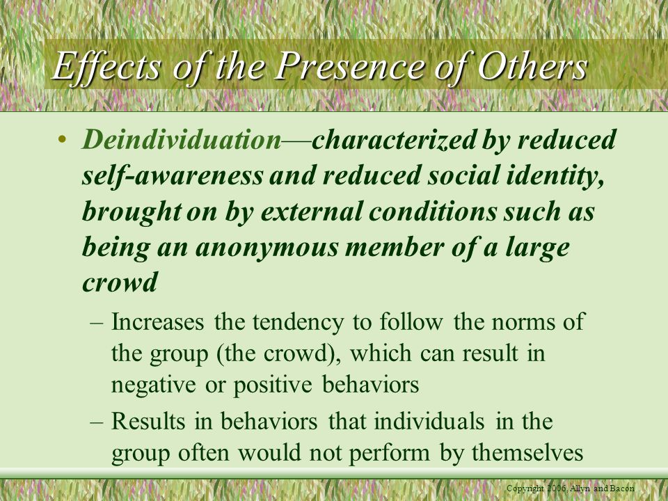 Copyright 2006, Allyn and Bacon Effects of the Presence of Others Deindividuation—characterized by reduced self-awareness and reduced social identity,