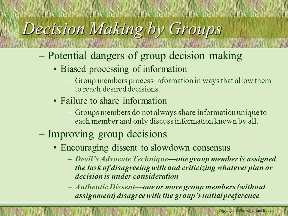 Copyright 2006, Allyn and Bacon Decision Making by Groups –Potential dangers of group decision making Biased processing of information –Group members