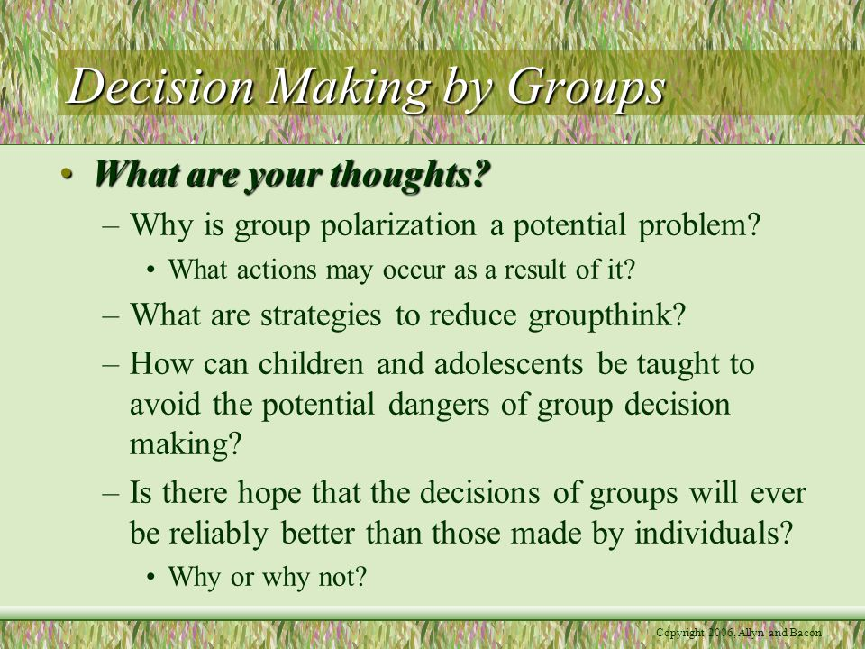 Copyright 2006, Allyn and Bacon Decision Making by Groups What are your thoughts?What are your thoughts? –Why is group polarization a potential proble