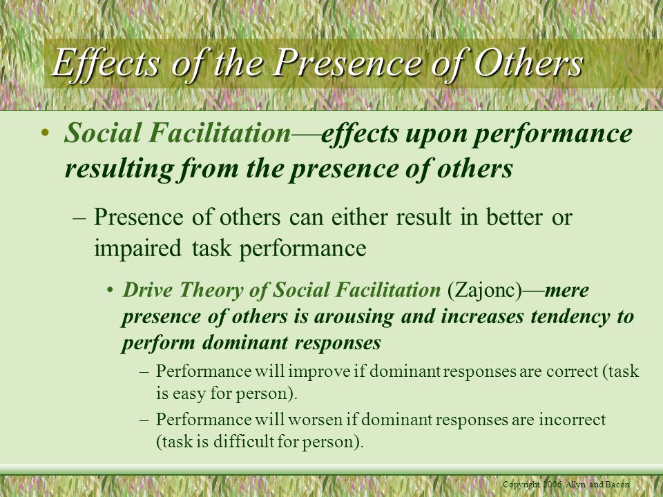 Copyright 2006, Allyn and Bacon Effects of the Presence of Others Social Facilitation—effects upon performance resulting from the presence of others –