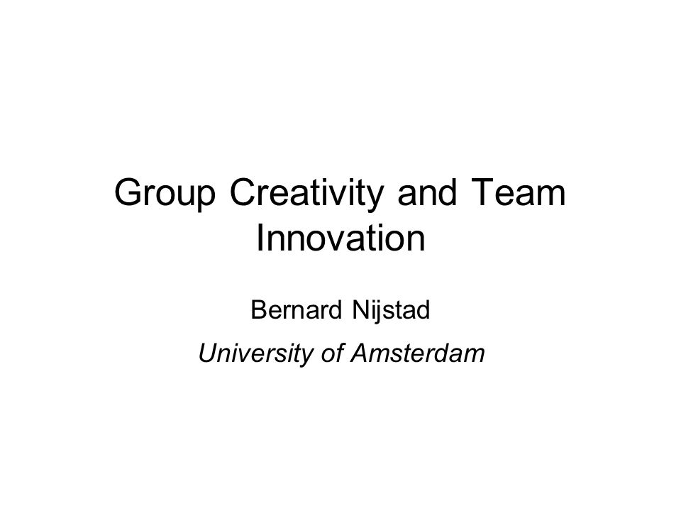 Group Creativity and Team Innovation Bernard Nijstad University of Amsterdam