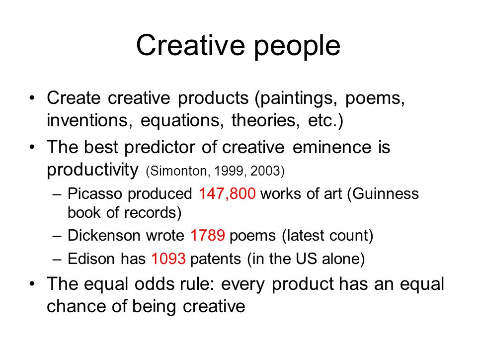 Creative people Create creative products (paintings, poems, inventions, equations, theories, etc.) The best predictor of creative eminence is productivity (Simonton, 1999, 2003) –Picasso produced 147,800 works of art (Guinness book of records) –Dickenson wrote 1789 poems (latest count) –Edison has 1093 patents (in the US alone) The equal odds rule: every product has an equal chance of being creative