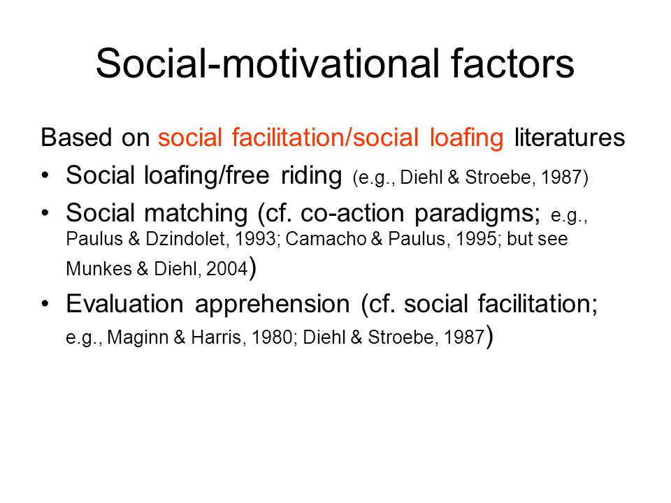 Social-motivational factors Based on social facilitation/social loafing literatures Social loafing/free riding (e.g., Diehl & Stroebe, 1987) Social matching (cf.