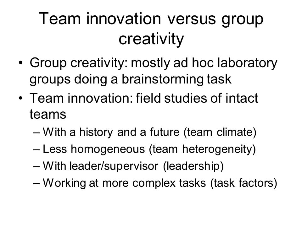 Team innovation versus group creativity Group creativity: mostly ad hoc laboratory groups doing a brainstorming task Team innovation: field studies of intact teams –With a history and a future (team climate) –Less homogeneous (team heterogeneity) –With leader/supervisor (leadership) –Working at more complex tasks (task factors)