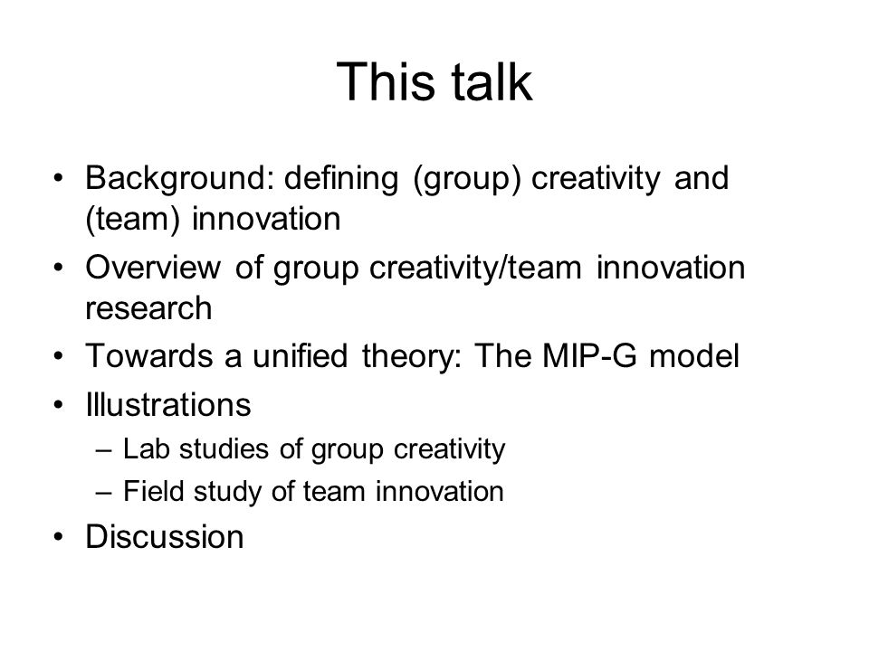 Team innovation The intentional introduction or application of ideas, processes, products, or procedures that are new to the team and that are designed to be useful (West & Farr, 1990) Two differences with creativity: 1.Newness to the unit of adoption (relative rather than absolute) 2.Implementation is crucial (e.g., West, 2002)