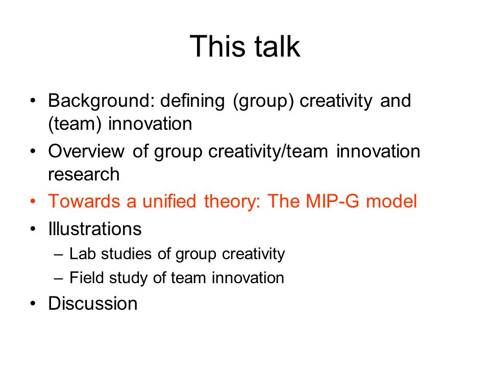 This talk Background: defining (group) creativity and (team) innovation Overview of group creativity/team innovation research Towards a unified theory: The MIP-G model Illustrations –Lab studies of group creativity –Field study of team innovation Discussion