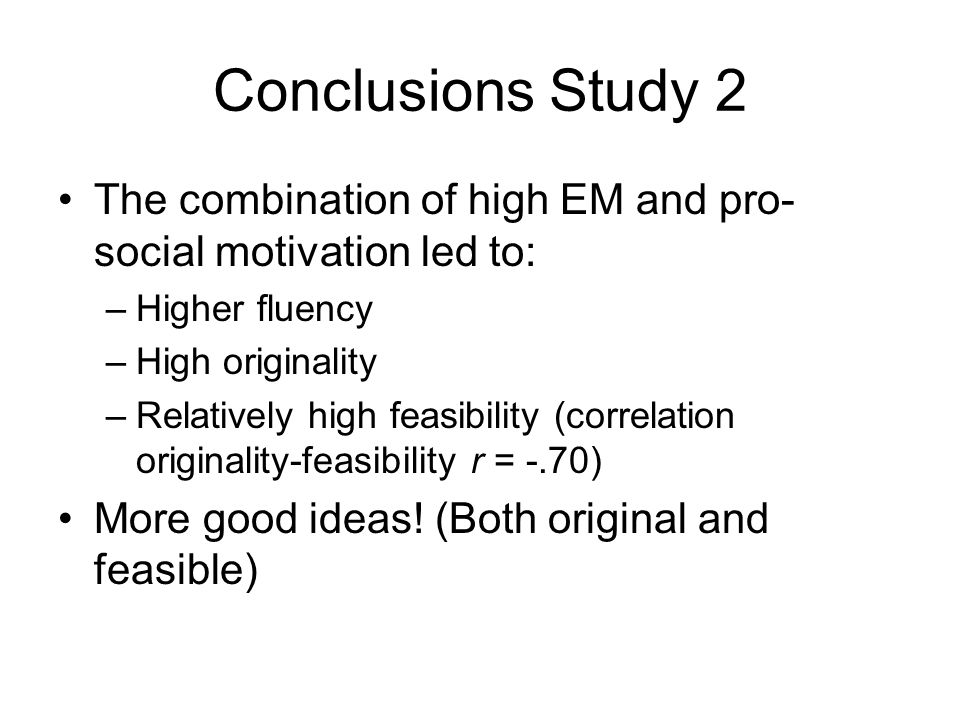 Conclusions Study 2 The combination of high EM and pro- social motivation led to: –Higher fluency –High originality –Relatively high feasibility (correlation originality-feasibility r = -.70) More good ideas.