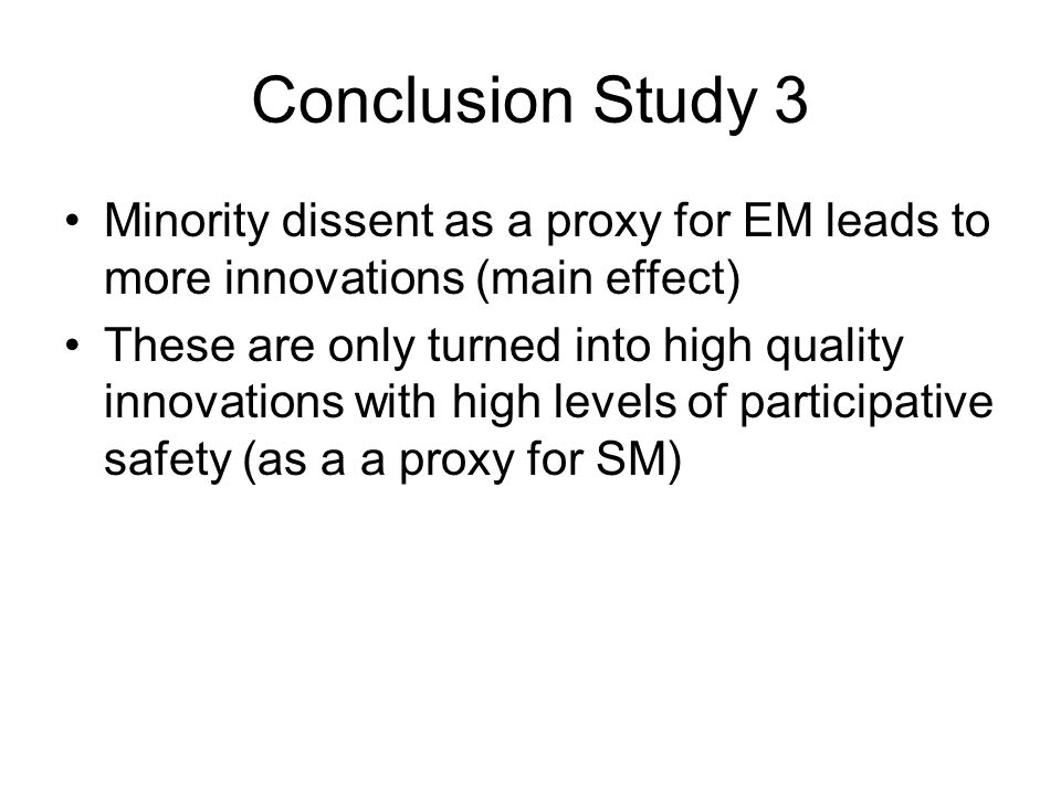Conclusion Study 3 Minority dissent as a proxy for EM leads to more innovations (main effect) These are only turned into high quality innovations with high levels of participative safety (as a a proxy for SM)