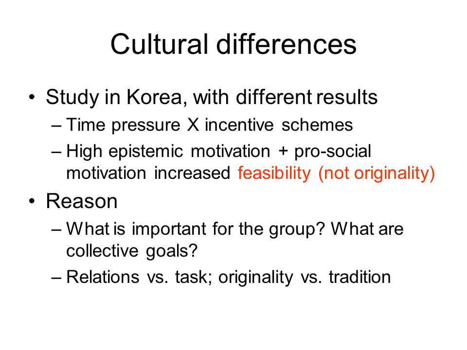 Cultural differences Study in Korea, with different results –Time pressure X incentive schemes –High epistemic motivation + pro-social motivation increased feasibility (not originality) Reason –What is important for the group.