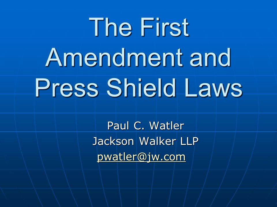 The First Amendment and Press Shield Laws Generally most provide a qualified rather than absolute privilegeGenerally most provide a qualified rather than absolute privilege Journalist testimony not compelled unless the party seeking the information shows:Journalist testimony not compelled unless the party seeking the information shows: Information is highly material and relevant.Information is highly material and relevant.