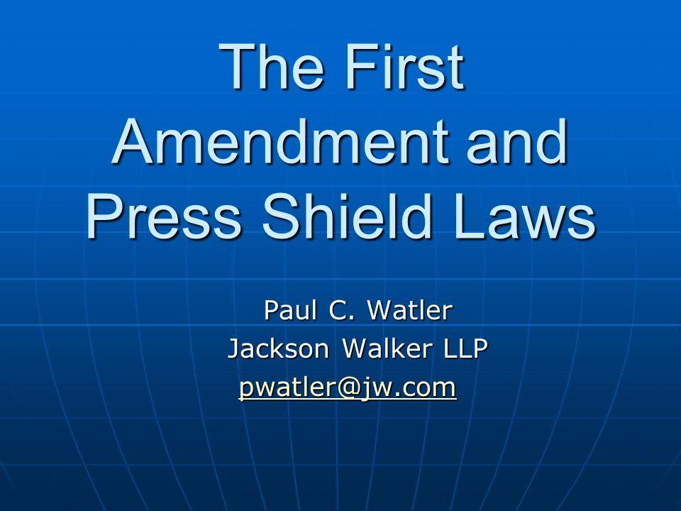 The First Amendment and Press Shield Laws Paul C. Watler Jackson Walker LLP pwatler@jw.com