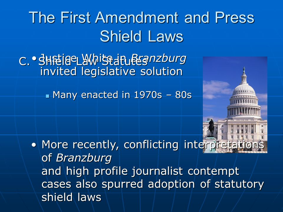 The First Amendment and Press Shield Laws Justice White in Branzburg invited legislative solutionJustice White in Branzburg invited legislative solution Many enacted in 1970s – 80s Many enacted in 1970s – 80s More recently, conflicting interpretations of Branzburg and high profile journalist contempt cases also spurred adoption of statutory shield lawsMore recently, conflicting interpretations of Branzburg and high profile journalist contempt cases also spurred adoption of statutory shield laws C.