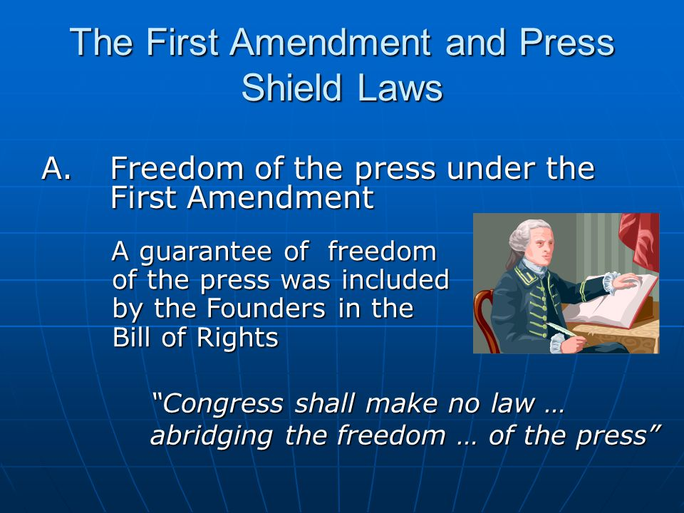 The First Amendment and Press Shield Laws A.Freedom of the press under the First Amendment Congress shall make no law … abridging the freedom … of the press A guarantee of freedom of the press was included by the Founders in the Bill of Rights