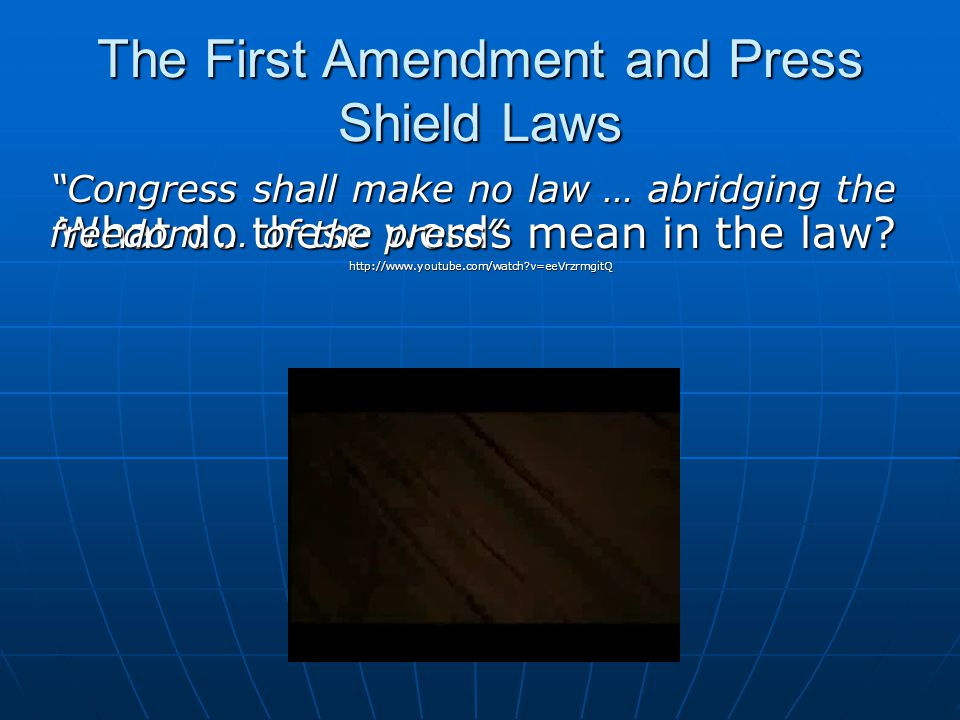 The First Amendment and Press Shield Laws Recognized First Amendment privilegeRecognized First Amendment privilege I would hold that the government must (1) show … that the newsman has information that is clearly relevant to a specific probable violation of law; (2) demonstrate that the information sought cannot be obtained by alternative means less destructive of First Amendment rights; and (3) demonstrate a compelling and overriding interest in the information. I would hold that the government must (1) show … that the newsman has information that is clearly relevant to a specific probable violation of law; (2) demonstrate that the information sought cannot be obtained by alternative means less destructive of First Amendment rights; and (3) demonstrate a compelling and overriding interest in the information. Branzburg v.