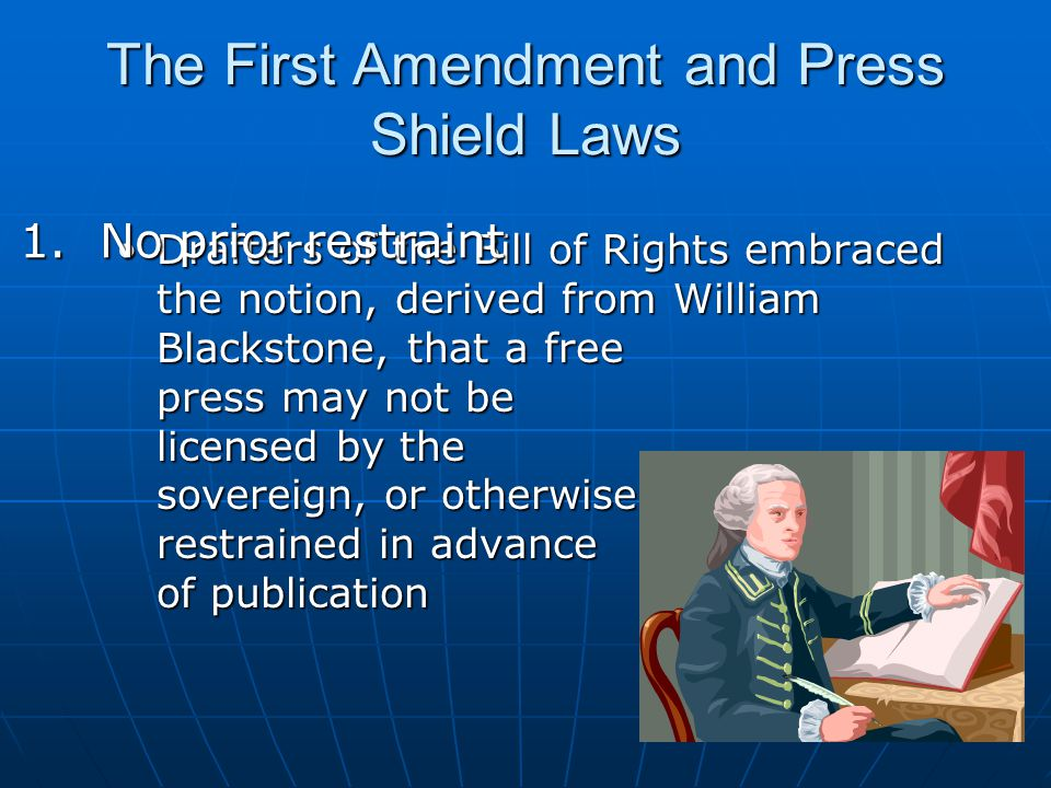 The First Amendment and Press Shield Laws Chief purpose of the free press clause is to prevent previous restraints upon publication. Chief purpose of the free press clause is to prevent previous restraints upon publication. – Near v.