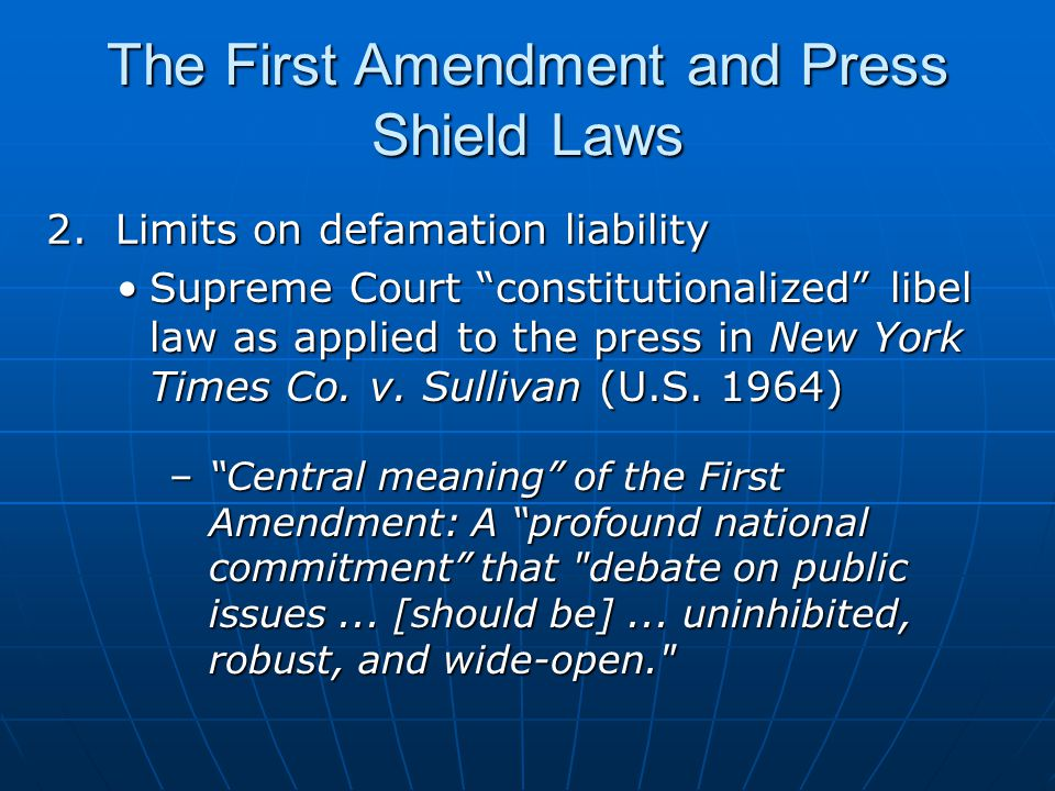 The First Amendment and Press Shield Laws Constitution prohibits a public official from recovering for [libel] relating to his official conduct unless he proves that the statement was made with actual malice — with knowledge that it was false or with reckless disregard of whether it was false or not. Constitution prohibits a public official from recovering for [libel] relating to his official conduct unless he proves that the statement was made with actual malice — with knowledge that it was false or with reckless disregard of whether it was false or not. 2.