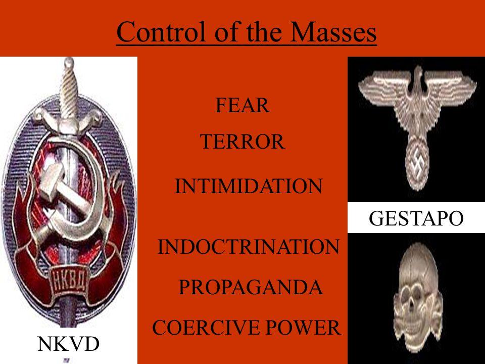 Control of the Masses FEAR TERROR INTIMIDATION INDOCTRINATION PROPAGANDA COERCIVE POWER NKVD GESTAPO