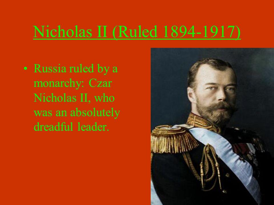 Nicholas II (Ruled 1894-1917) Russia ruled by a monarchy: Czar Nicholas II, who was an absolutely dreadful leader.