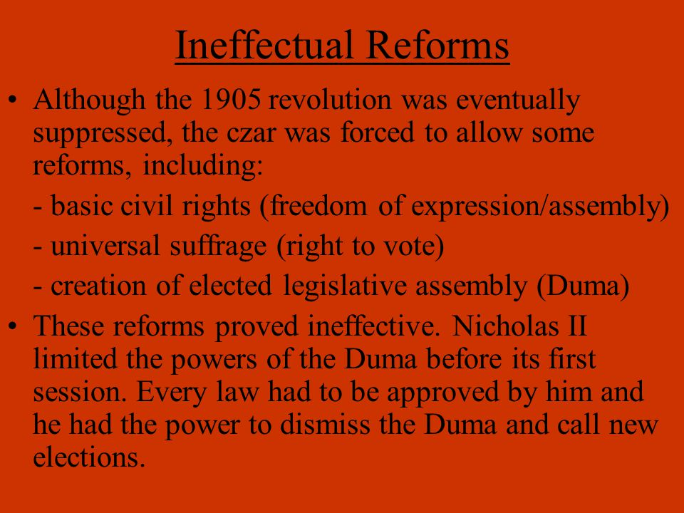 Ineffectual Reforms Although the 1905 revolution was eventually suppressed, the czar was forced to allow some reforms, including: - basic civil rights