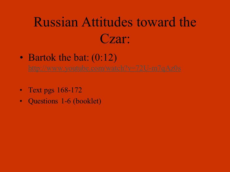 Russian Attitudes toward the Czar: Bartok the bat: (0:12) http://www.youtube.com/watch v=72U-m7qAz0s http://www.youtube.com/watch v=72U-m7qAz0s Text pgs 168-172 Questions 1-6 (booklet)