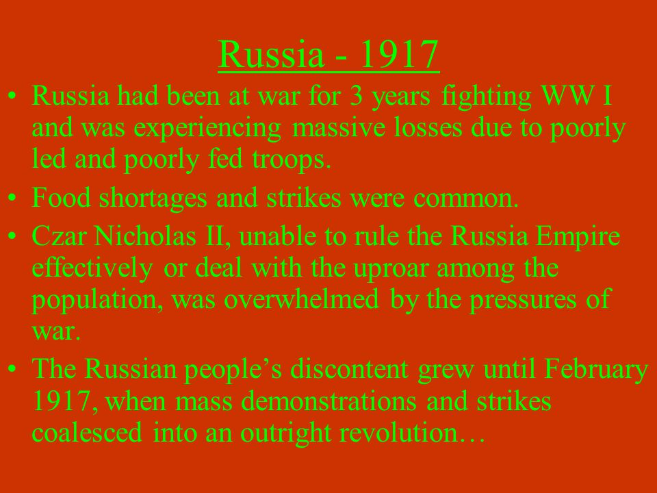 Russia - 1917 Russia had been at war for 3 years fighting WW I and was experiencing massive losses due to poorly led and poorly fed troops. Food short