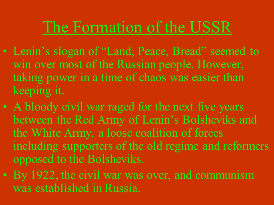 """The Formation of the USSR Lenin's slogan of """"Land, Peace, Bread"""" seemed to win over most of the Russian people. However, taking power in a time of cha"""