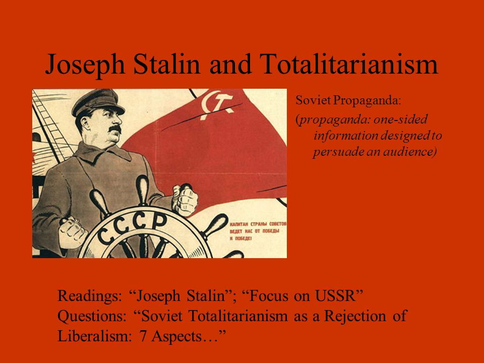 Joseph Stalin and Totalitarianism Soviet Propaganda: (propaganda: one-sided information designed to persuade an audience) Readings: Joseph Stalin ; Focus on USSR Questions: Soviet Totalitarianism as a Rejection of Liberalism: 7 Aspects…