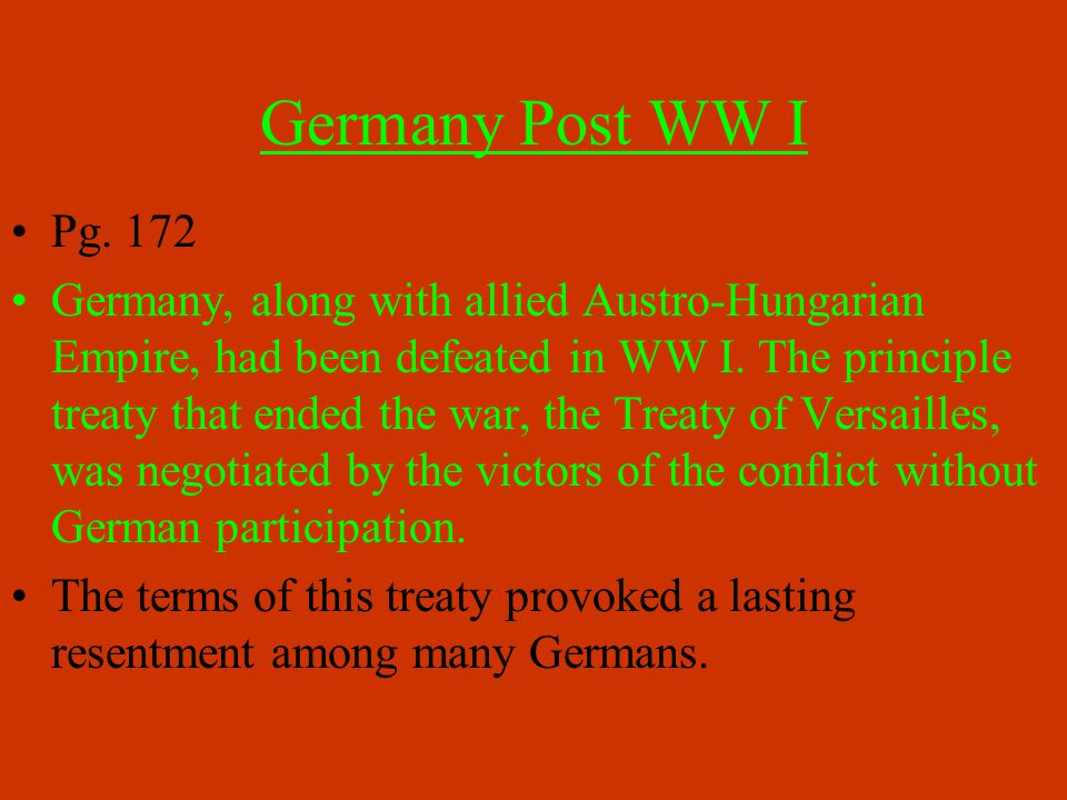 Germany Post WW I Pg. 172 Germany, along with allied Austro-Hungarian Empire, had been defeated in WW I. The principle treaty that ended the war, the