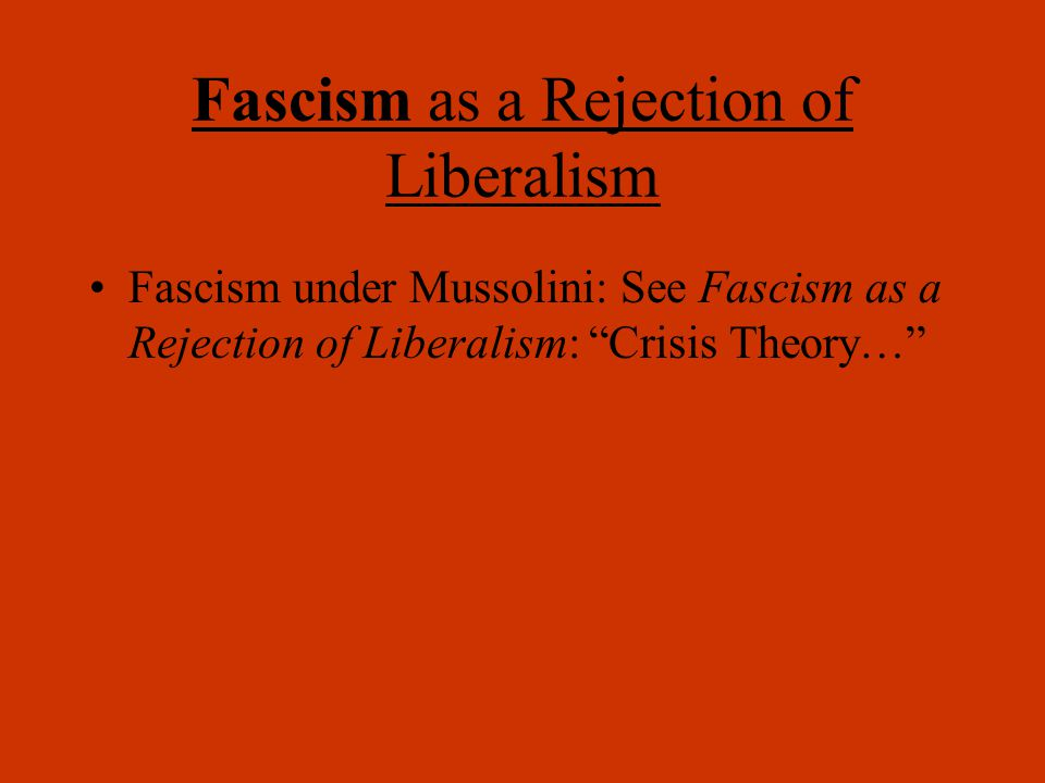 Fascism as a Rejection of Liberalism Fascism under Mussolini: See Fascism as a Rejection of Liberalism: Crisis Theory…