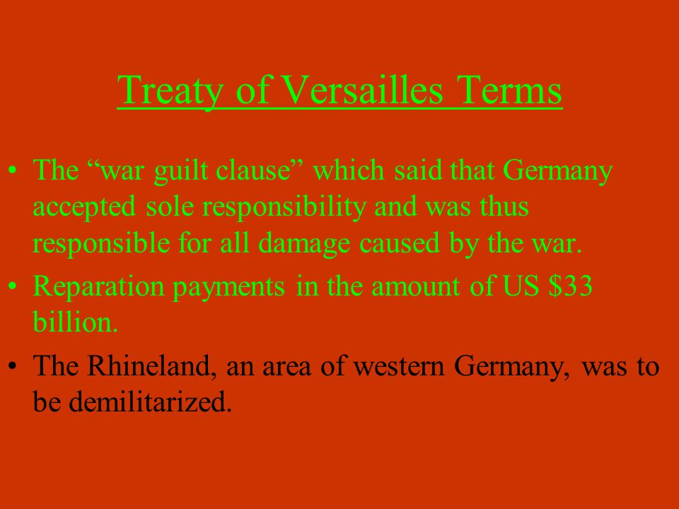 Treaty of Versailles Terms The war guilt clause which said that Germany accepted sole responsibility and was thus responsible for all damage caused by the war.