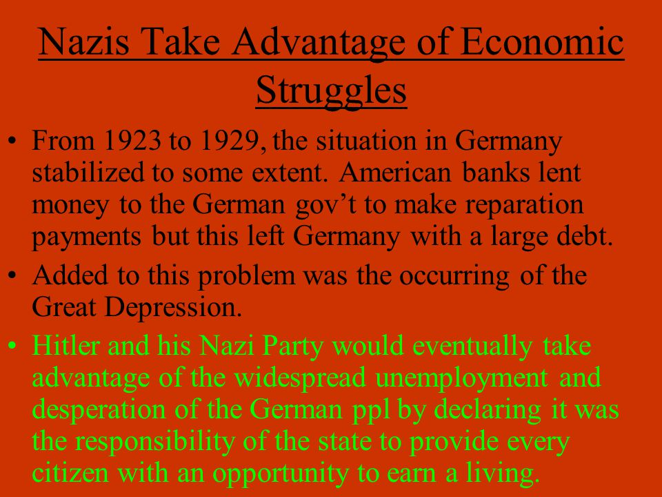 Nazis Take Advantage of Economic Struggles From 1923 to 1929, the situation in Germany stabilized to some extent. American banks lent money to the Ger