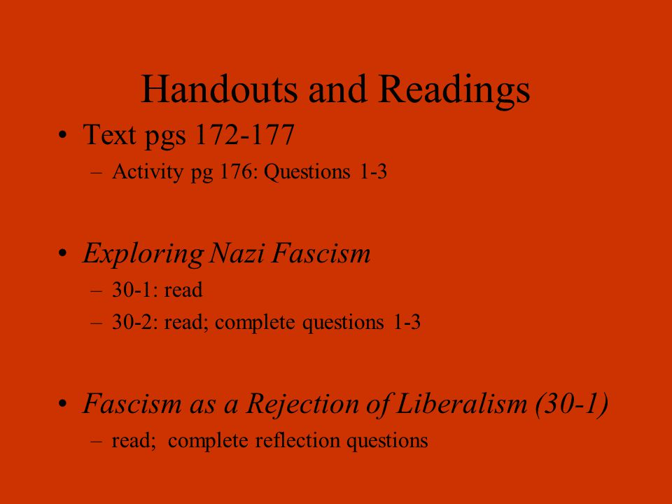 Handouts and Readings Text pgs 172-177 –Activity pg 176: Questions 1-3 Exploring Nazi Fascism –30-1: read –30-2: read; complete questions 1-3 Fascism as a Rejection of Liberalism (30-1) –read; complete reflection questions