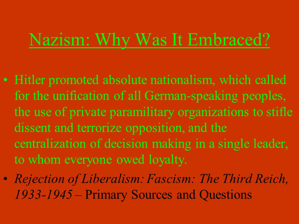 Nazism: Why Was It Embraced? Hitler promoted absolute nationalism, which called for the unification of all German-speaking peoples, the use of private