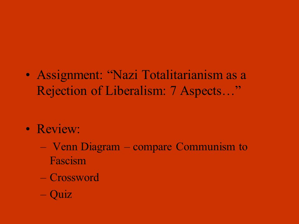 Assignment: Nazi Totalitarianism as a Rejection of Liberalism: 7 Aspects… Review: – Venn Diagram – compare Communism to Fascism –Crossword –Quiz