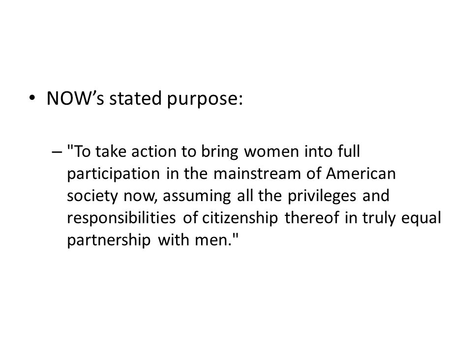NOW's stated purpose: – To take action to bring women into full participation in the mainstream of American society now, assuming all the privileges and responsibilities of citizenship thereof in truly equal partnership with men.