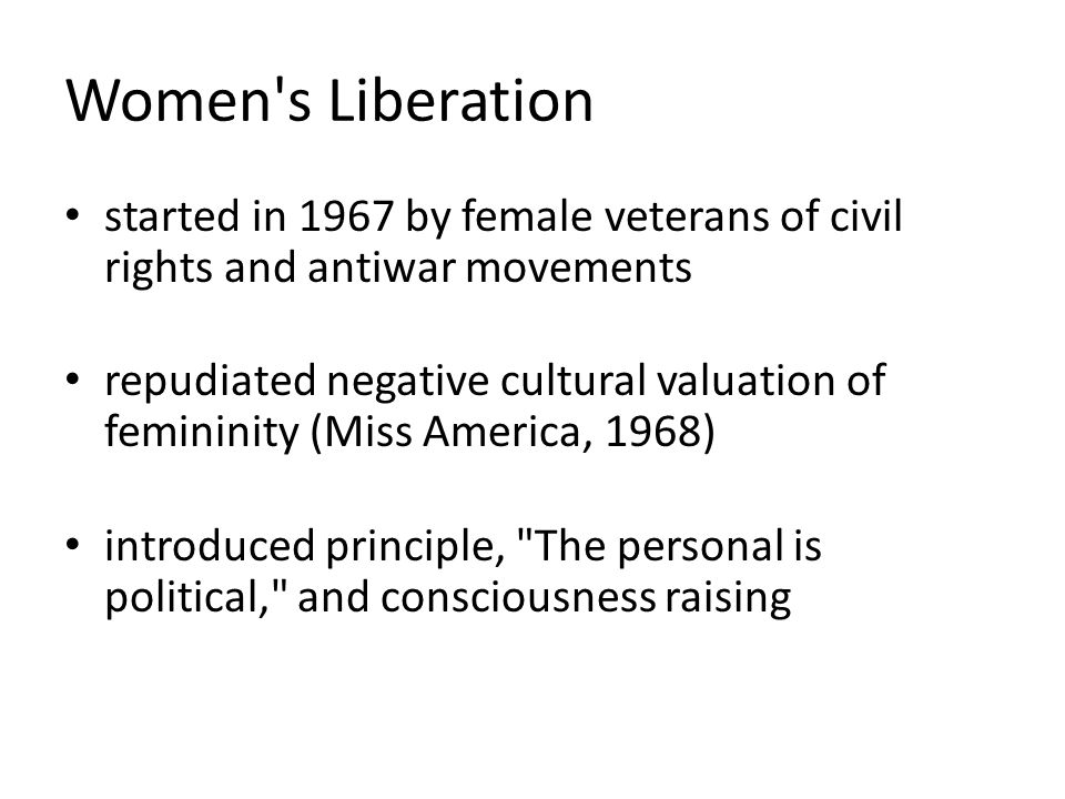 Women s Liberation started in 1967 by female veterans of civil rights and antiwar movements repudiated negative cultural valuation of femininity (Miss America, 1968) introduced principle, The personal is political, and consciousness raising
