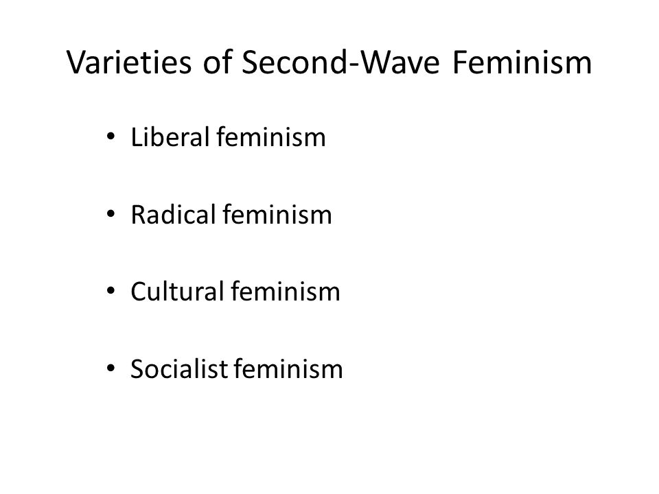 Varieties of Second-Wave Feminism Liberal feminism Radical feminism Cultural feminism Socialist feminism
